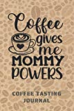 COFFEE GIVES ME MOMMY POWERS. COFFEE TASTING JOURNAL: Keep Track of Every Detail: Brand, Origin, Price, Brew Method, Aroma, Flavour... | Tracking Notebook & Log book | Gifts for Women who love coffee.