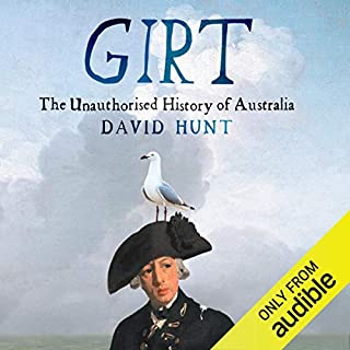 Girt     The Unauthorised History of Australia              By:                                                                                                                                 David Hunt                               Narrated by:                                                                                                                                 David Hunt                      Length: 6 hrs and 43 mins     1,728 ratings     Overall 4.2