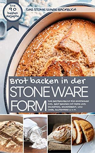 Das STONE WARE Backbuch - Brot backen in der Stone Ware Form: Das Brotbackbuch für Einsteiger inkl. Brot backen mit Hefe und Sauerteig, Eiweißbrot, Low ... u.v.m. (Backen - die besten Rezepte)