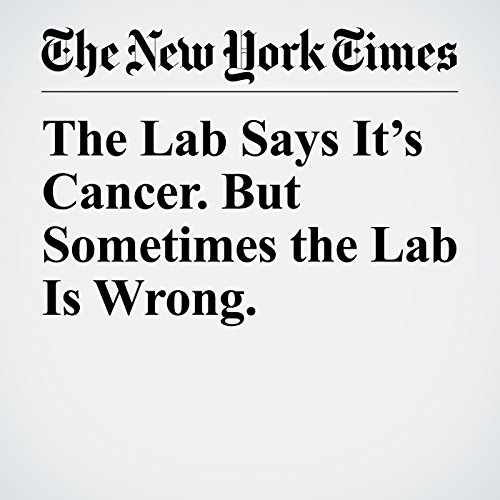 The Lab Says It's Cancer. But Sometimes the Lab Is Wrong. copertina