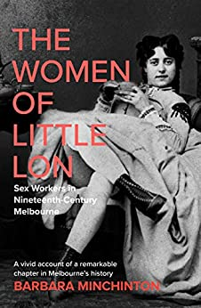 The Women of Little Lon: Sex Workers in Nineteenth Century Melbourne by [Barbara Minchinton]