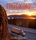 Trucking in British Columbia: An Illustrated History - Daniel Francis