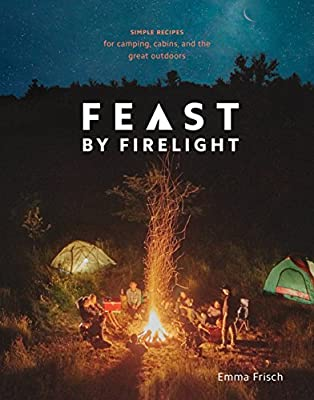 Feast by Firelight: Simple Recipes for Camping, Cabins, and the Great Outdoors [A Cookbook] by Ten Speed Press
