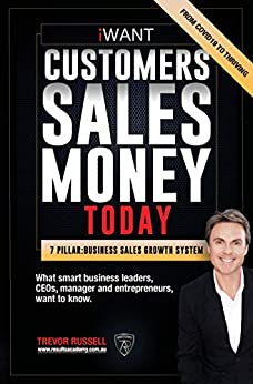 iWANT Customers Sales & Money TODAY!: What Business Leaders, CEOs and Entrepreneurs Want To Know How To Thrive In These Changing Times by [Trevor Russell]