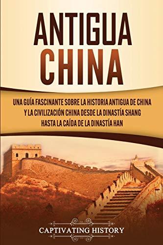 Antigua China: Una guía fascinante sobre la historia antigua de China y la civilización china desde la dinastía Shang hasta la caída de la dinastía Han
