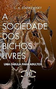 A Sociedade Dos Bichos Livres: Uma Fábula Para Adultos por [Carlos Alberto Stankewisky]
