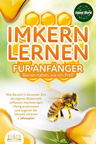 IMKERN LERNEN FÜR ANFÄNGER - Bienen halten wie ein Profi: Wie Sie sich in kürzester Zeit ein eigenes Bienenvolk aufbauen, hochwertigen Honig produzieren und zugleich die Umwelt schonen + Jahresplan