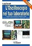 l'oscilloscopio nel tuo laboratorio. l'apparecchio analogico e digitale: guida tecnico-pratica al funzionamento, regolazioni e misure