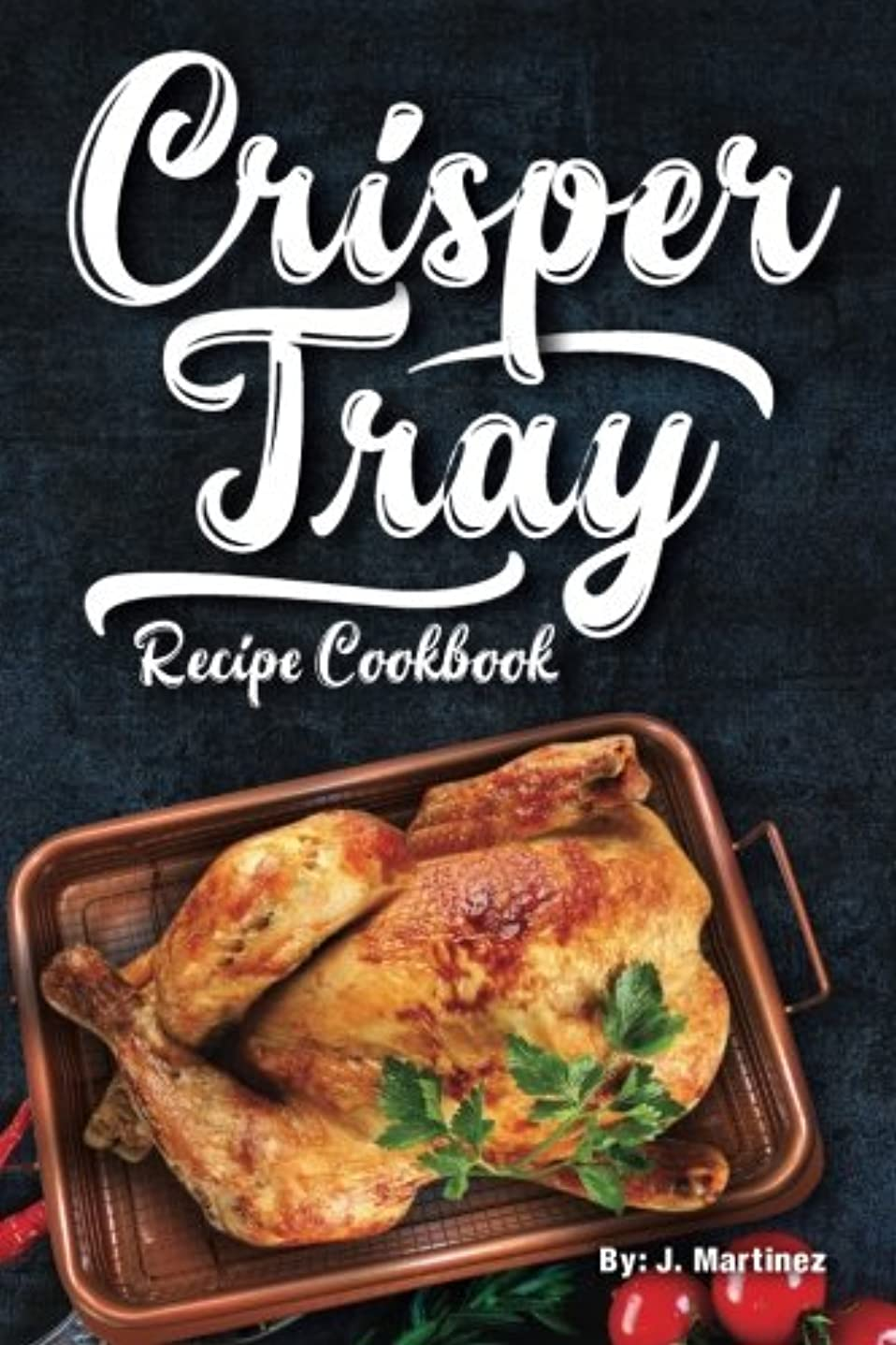 天皇快適食器棚Crisper Tray Recipe Cookbook: Newest Complete Revolutionary Nonstick Copper Basket Air Fryer Style Cookware. Works Magic on Any Grill, Stovetop or in Your Oven the Healthy Way! (Crispy Creations)