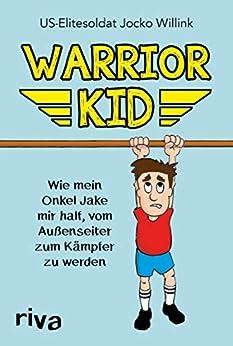 Warrior Kid: Wie mein Onkel Jake mir half, vom Außenseiter zum Kämpfer zu werden (German Edition) by [Jocko Willink]