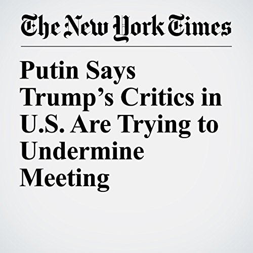 Putin Says Trump's Critics in U.S. Are Trying to Undermine Meeting copertina