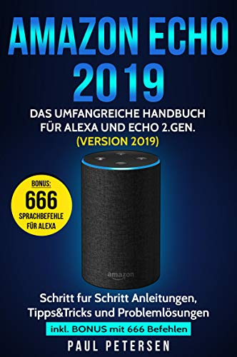 Amazon Echo 2019: Das umfangreiche Handbuch für Alexa und Echo 2.Gen. (Version 2019) - Schritt für Schritt Anleitungen, Tipps&Tricks und Problemlösungen inkl. Bonus mit 666 Befehlen