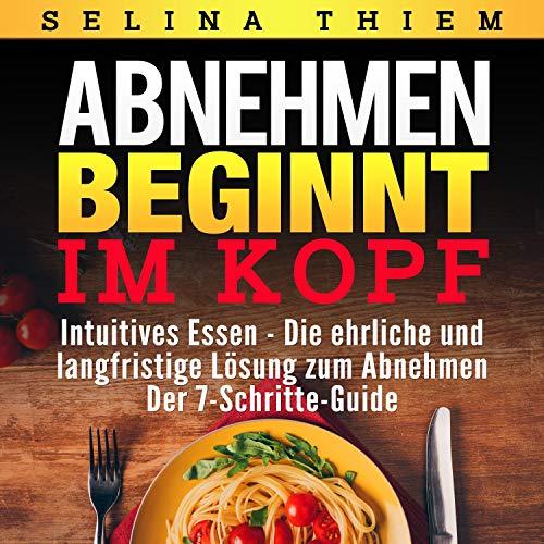 Abnehmen beginnt im Kopf - Intuitives Essen: Die ehrliche und langfristige Lösung zum Abnehmen - Der 7-Schritte-Guide!