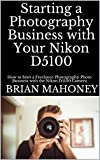 Starting a Photography Business with Your Nikon D5100: How to Start a Freelance Photography Photo Business with the Nikon D5100 Camera