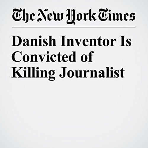 Danish Inventor Is Convicted of Killing Journalist copertina