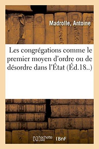 Mémoire à consulter au Roi et aux Chambres, où l'on considère les congrégations: comme le premier moyen d'ordre ou de désordre dans l'État PDF Books