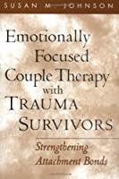 Emotionally Focused Couple Therapy With Trauma Survivors: Strengthening Attachment Bonds (Guilford Family Therapy Series)