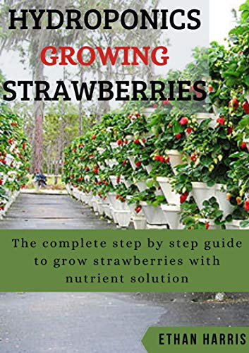 HYDROPONICS GROWING STRAWBERRIES: The complete step by step guide to grow strawberries with nutrient solution (English Edition)