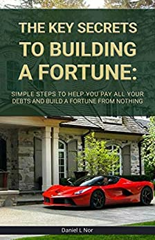 The Key Secrets to Building a Fortune: Simple steps to help you pay all your debts and build a fortune from nothing (The Multimillionaire Series Book 1) by [Daniel L Nor]