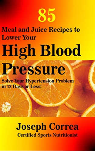 85 Meal and Juice Recipes to Lower Your High Blood Pressure: Solve Your Hypertension Problem in 12 Days or Less! (English Edition)