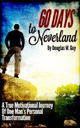 Book: Personal Transformation - 60 Days To Neverland - A True Motivational Journey Of Man's Personal Transformation by Douglas W. Guy