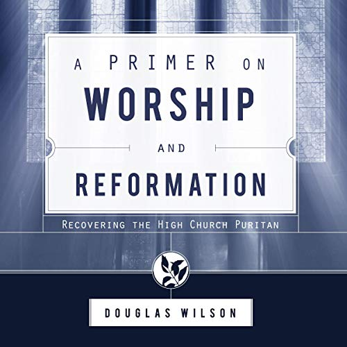 A Primer on Worship and Reformation: Recovering the High Church Puritan Audiobook By Douglas Wilson cover art