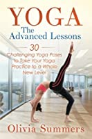 Yoga: The Advanced Lessons; 30 Challenging Yoga Poses to Take Your Yoga Practice to a Whole New Level