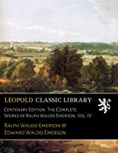 Centenary Edition. The Complete Works of Ralph Waldo Emerson, Vol. IV
