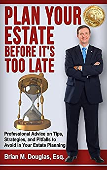 Plan Your Estate Before It's Too Late: Professional Advice on Tips, Strategies, and Pitfalls To Avoid In Your Estate Planning by [Brian M. Douglas]