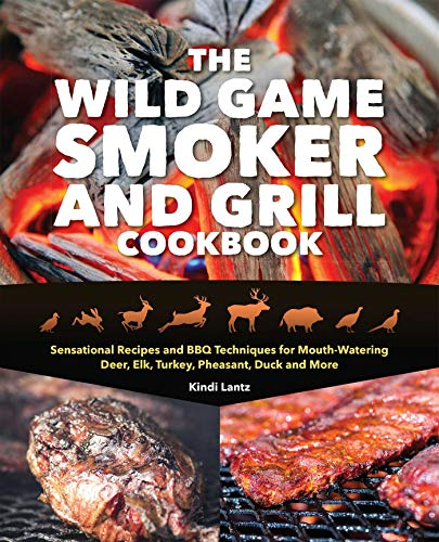 The Wild Game Smoker and Grill Cookbook: Sensational Recipes and BBQ Techniques for Mouth-Watering Deer, Elk, Turkey, Pheasant, Duck and More