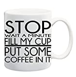 STOP WAIT A MINUTE FILL MY CUP PUT SOME COFFEE IN IT Coffee Tea Mug Cup - 11 ounces