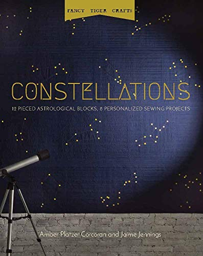 Fancy Tiger Crafts: Constellations: Twelve Pieced Astrological Blocks, 8 Personalized Sewing Projects: 12 Pieced Astrological Blocks, 8 Personalized Sewing Projects