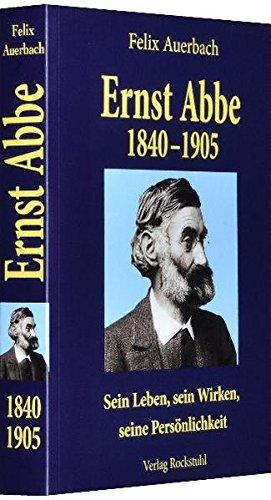 Ernst Abbe 1840-1905: Sein Leben, sein Wirken, seine Persönlichkeit nach Quellen und aus eigener Erfahrung geschildert von Felix Auerbach