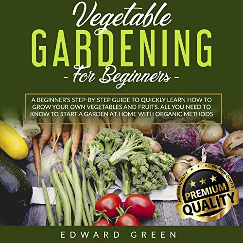 Vegetable Gardening for Beginners: A Beginner's Step-By-Step Guide to Quickly Learn How to Grow Your Own Vegetables and Fruits. All You Need to Know to Start a Garden at Home with Organic Methods