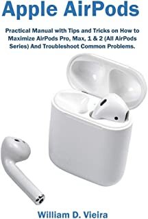 Apple AirPods: Practical Manual with Tips and Tricks on How to Maximize AirPods Pro, Max, 1 & 2 (All AirPods Series) And T...