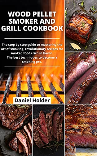 Wood Pellet Smoker and Grill Cookbook: The Step-By-Step Guide to Mastering the Art Of Smoking, Revolutionary Recipes for Smoked Foods Rich in Flavor—The Best Techniques to Become a Smoking Pro by [Daniel Holder]