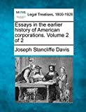 Essays in the earlier history of American corporations. Volume 2 of 2