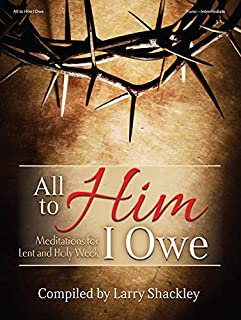All to Him I Owe: Meditations for Lent and Holy Week