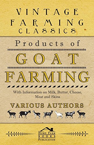 Products of Goat Farming - With Information on Milk, Butter, Cheese, Meat and Skins (English Edition)
