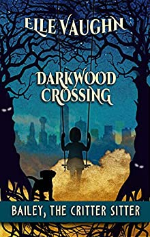 Darkwood Crossing: Bailey: The Critter Sitter by [Elle Vaughn]