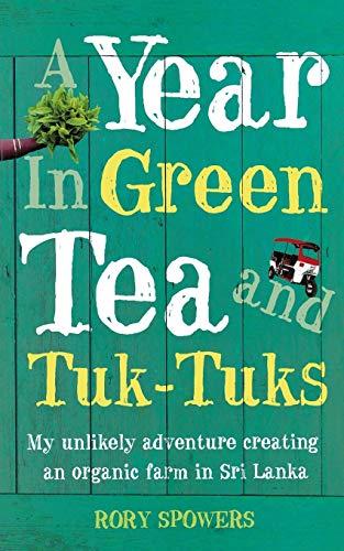 A Year in Green Tea and Tuk-Tuks: My Unlikely Adventure Creating an Eco Farm in Sri Lanka [Idioma Inglés]