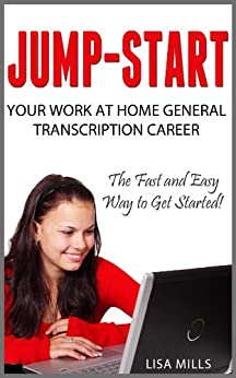 Jump-Start Your Work at Home General Transcription Career: The Fast and Easy Way to Get Started! by [Lisa Mills]