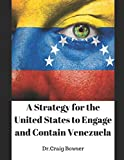 A STRATEGY FOR THE UNITED STATES TO ENGAGE AND CONTAIN VENEZUELA: and avoid the spread of fourth-generation warfare (4GW) in Latin America