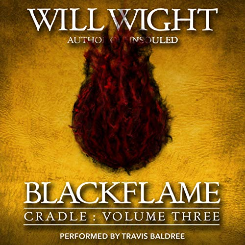 Blackflame     Cradle, Book 3              Written by:                                                                                                                                 Will Wight                               Narrated by:                                                                                                                                 Travis Baldree                      Length: 10 hrs and 31 mins     9 ratings     Overall 4.9