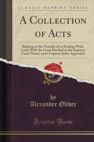 A Collection of Acts: Relating to the Transfer of or Dealing With, Land; With the Cases Decided in the Supreme Court Noted, and a Copious Index Appended (Classic Reprint)