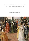 A Cultural History of Dress and Fashion in the Renaissance (The Cultural Histories Series, Band 3) - Elizabeth Currie