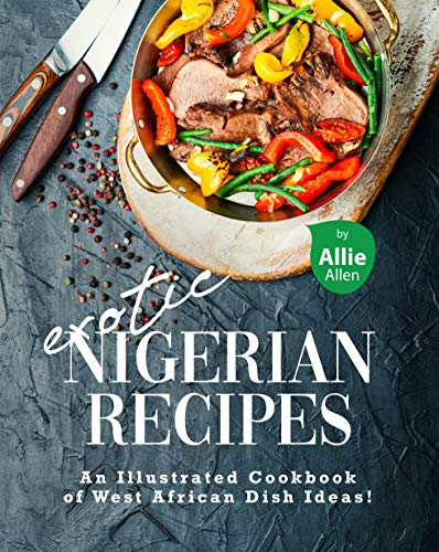 Exotic Nigerian Recipes: An Illustrated Cookbook of West African Dish Ideas! (English Edition)