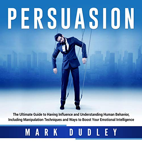Download Persuasion: The Ultimate Guide to Having Influence and Understanding Human Behavior, Including Manip audio book
