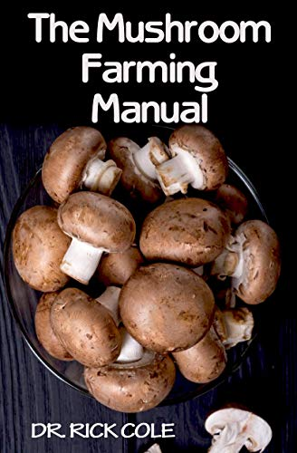 The Mushroom Farming Manual: Comprehensive Manual showing a step by step DIY guide for cultivating mushrooms indoors at home!