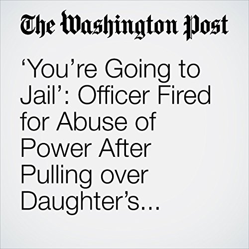 'You're Going to Jail': Officer Fired for Abuse of Power After Pulling over Daughter's Boyfriend copertina